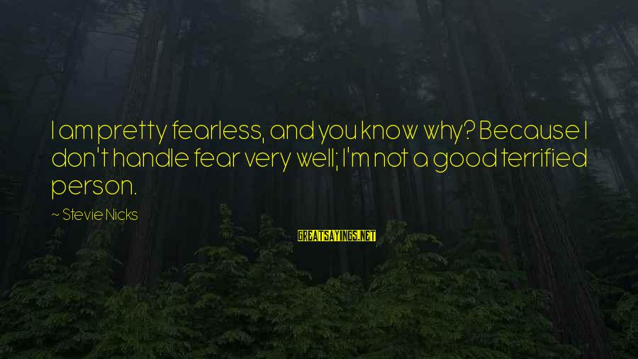 I Am Pretty Because Sayings By Stevie Nicks: I am pretty fearless, and you know why? Because I don't handle fear very well;