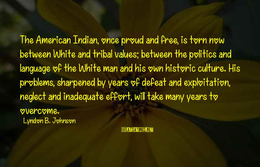 I Am Proud To Be An Indian Sayings By Lyndon B. Johnson: The American Indian, once proud and free, is torn now between White and tribal values;