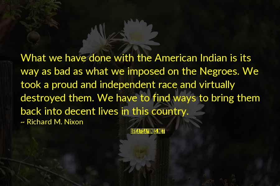 I Am Proud To Be An Indian Sayings By Richard M. Nixon: What we have done with the American Indian is its way as bad as what