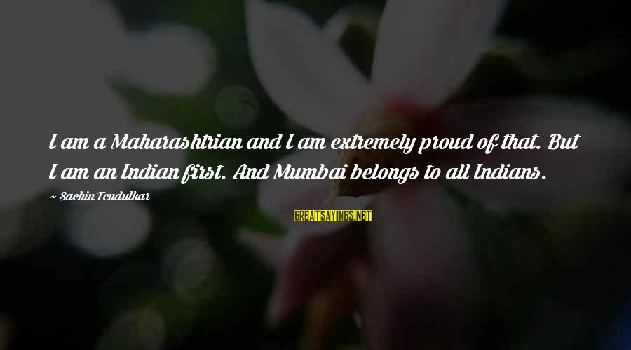 I Am Proud To Be An Indian Sayings By Sachin Tendulkar: I am a Maharashtrian and I am extremely proud of that. But I am an