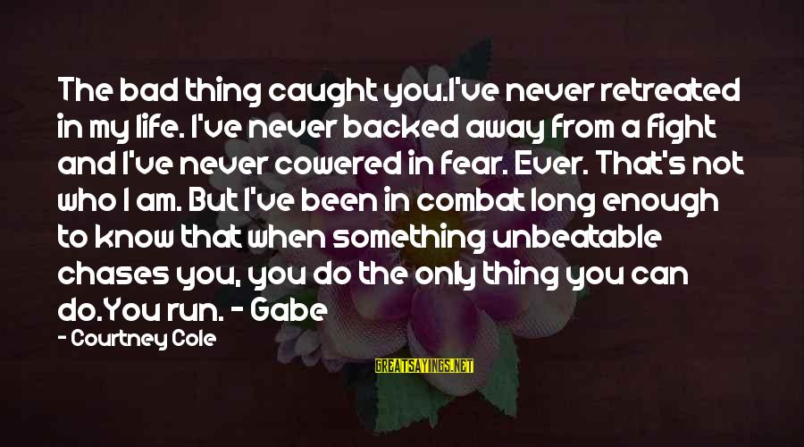 I Am Unbeatable Sayings By Courtney Cole: The bad thing caught you.I've never retreated in my life. I've never backed away from