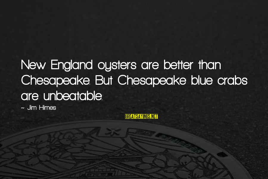 I Am Unbeatable Sayings By Jim Himes: New England oysters are better than Chesapeake. But Chesapeake blue crabs are unbeatable.