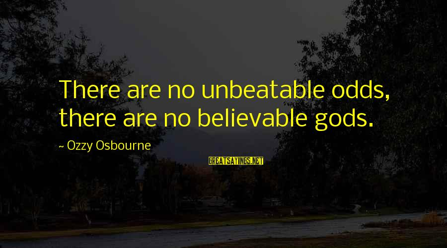 I Am Unbeatable Sayings By Ozzy Osbourne: There are no unbeatable odds, there are no believable gods.
