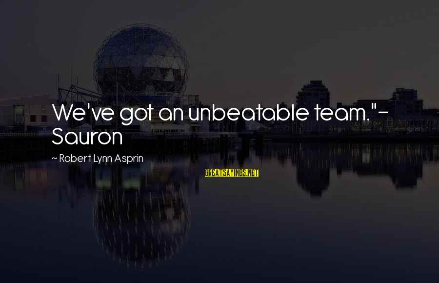 "I Am Unbeatable Sayings By Robert Lynn Asprin: We've got an unbeatable team.""- Sauron"