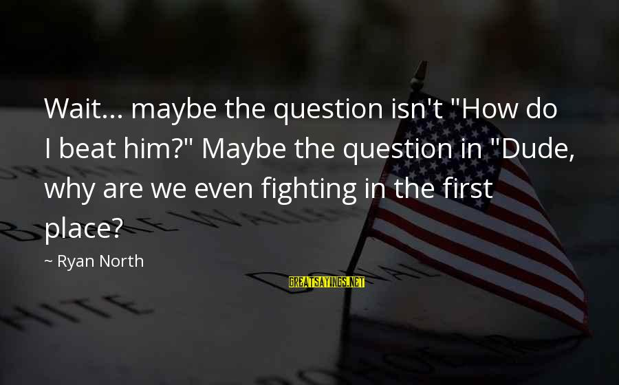 "I Am Unbeatable Sayings By Ryan North: Wait... maybe the question isn't ""How do I beat him?"" Maybe the question in ""Dude,"