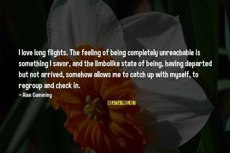 I Am Unreachable Sayings By Alan Cumming: I love long flights. The feeling of being completely unreachable is something I savor, and