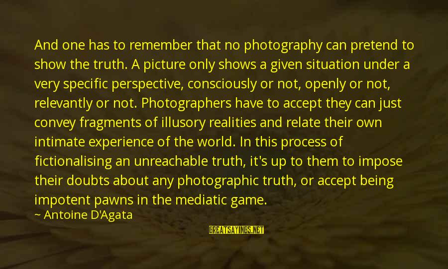 I Am Unreachable Sayings By Antoine D'Agata: And one has to remember that no photography can pretend to show the truth. A