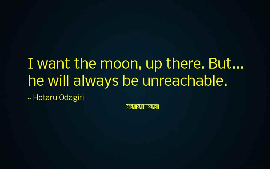 I Am Unreachable Sayings By Hotaru Odagiri: I want the moon, up there. But... he will always be unreachable.