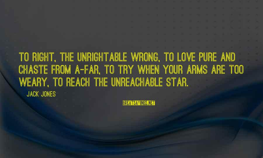 I Am Unreachable Sayings By Jack Jones: To right, the unrightable wrong, to love pure and chaste from a-far, to try when