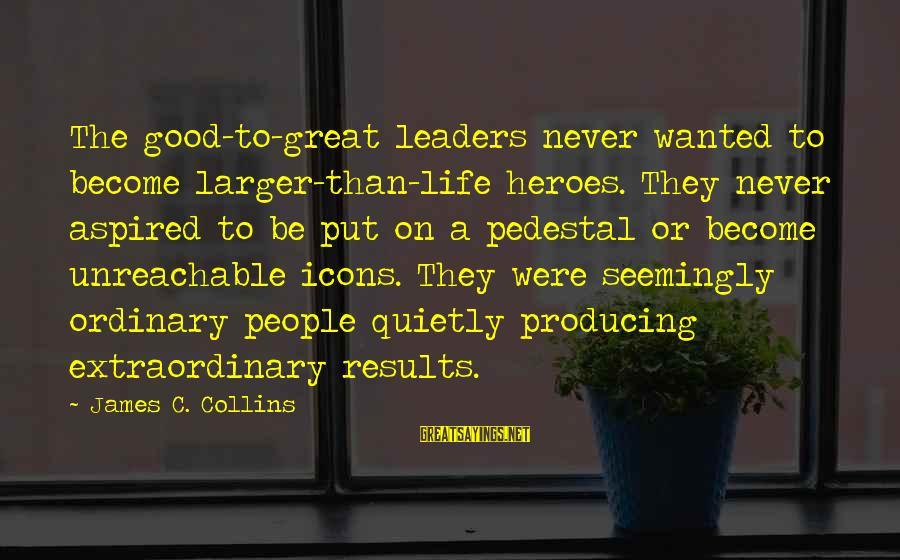 I Am Unreachable Sayings By James C. Collins: The good-to-great leaders never wanted to become larger-than-life heroes. They never aspired to be put