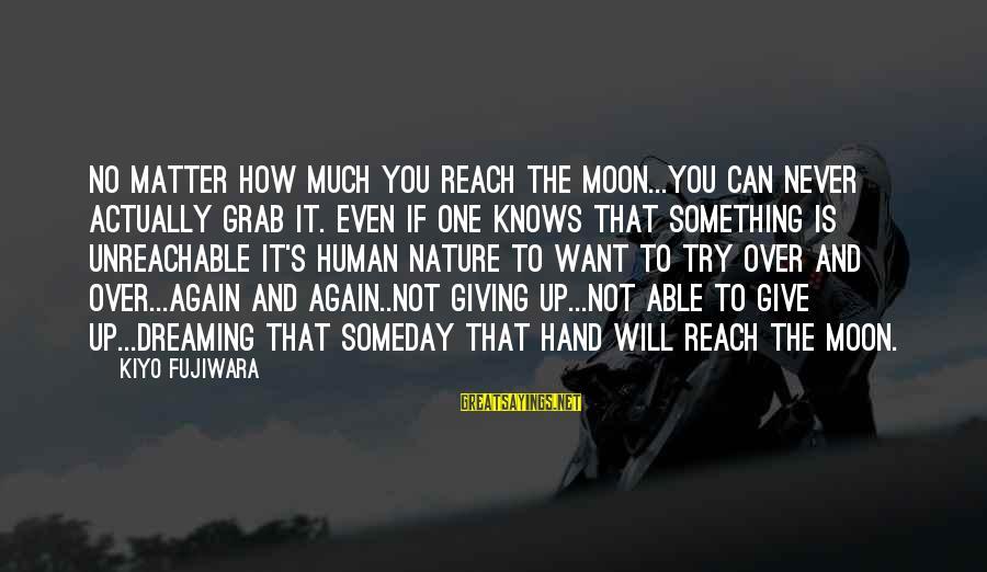 I Am Unreachable Sayings By Kiyo Fujiwara: No matter how much you reach the moon...you can never actually grab it. Even if