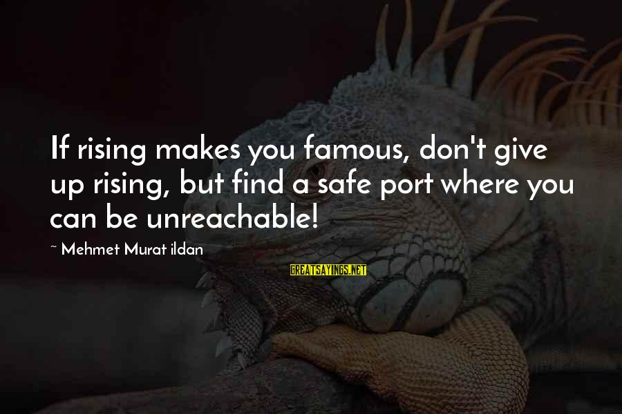 I Am Unreachable Sayings By Mehmet Murat Ildan: If rising makes you famous, don't give up rising, but find a safe port where