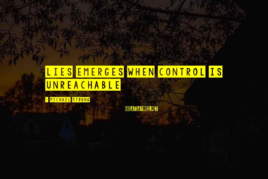I Am Unreachable Sayings By Michael Strong: Lies emerges when control is unreachable