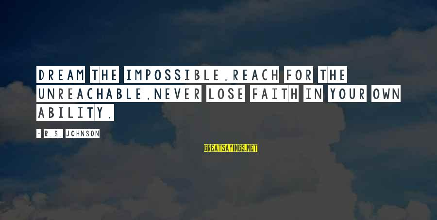 I Am Unreachable Sayings By R.S. Johnson: Dream the impossible.Reach for the unreachable.Never lose faith in your own ability.