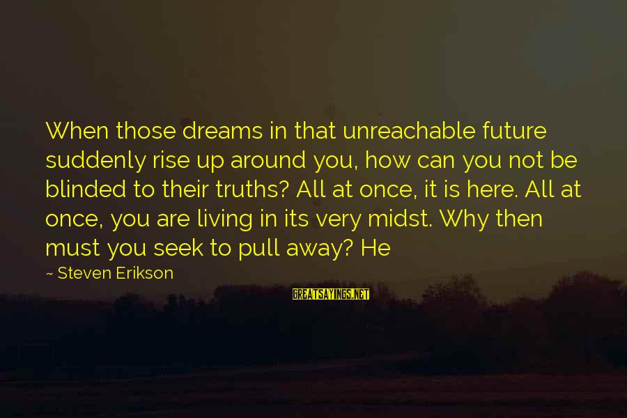 I Am Unreachable Sayings By Steven Erikson: When those dreams in that unreachable future suddenly rise up around you, how can you