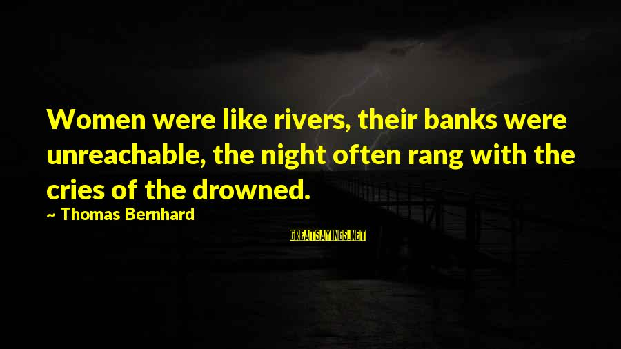 I Am Unreachable Sayings By Thomas Bernhard: Women were like rivers, their banks were unreachable, the night often rang with the cries