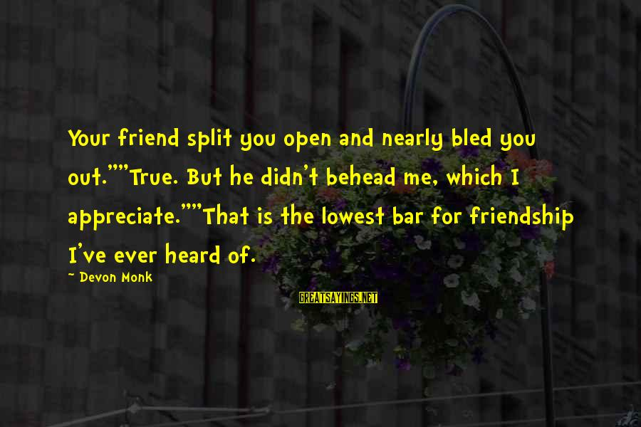 "I Appreciate Your Friendship Sayings By Devon Monk: Your friend split you open and nearly bled you out.""""True. But he didn't behead me,"
