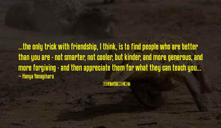 I Appreciate Your Friendship Sayings By Hanya Yanagihara: ...the only trick with friendship, I think, is to find people who are better than