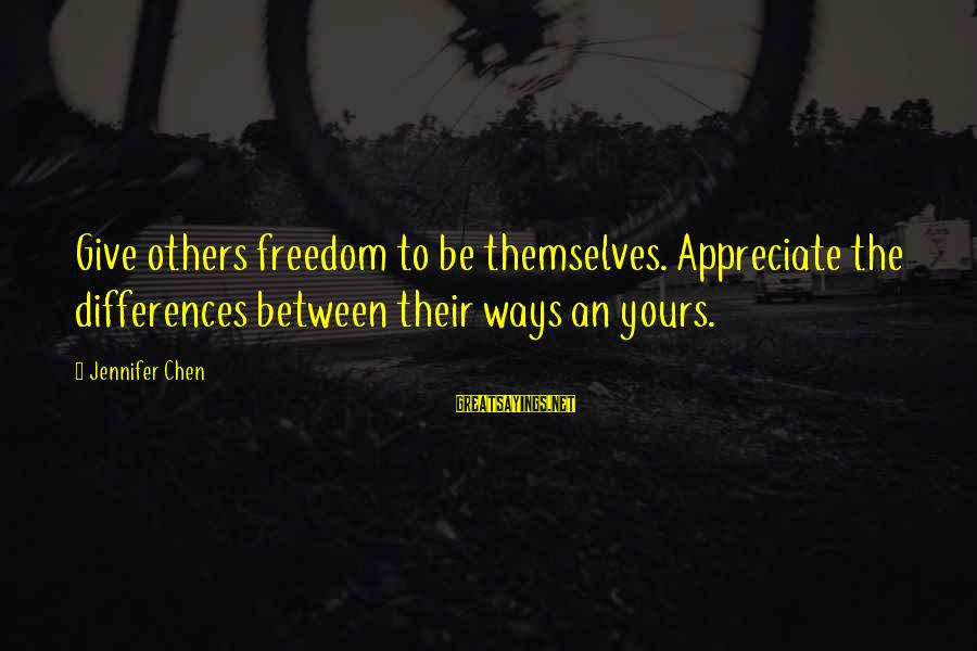 I Appreciate Your Friendship Sayings By Jennifer Chen: Give others freedom to be themselves. Appreciate the differences between their ways an yours.