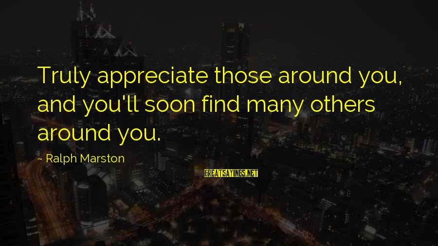 I Appreciate Your Friendship Sayings By Ralph Marston: Truly appreciate those around you, and you'll soon find many others around you.