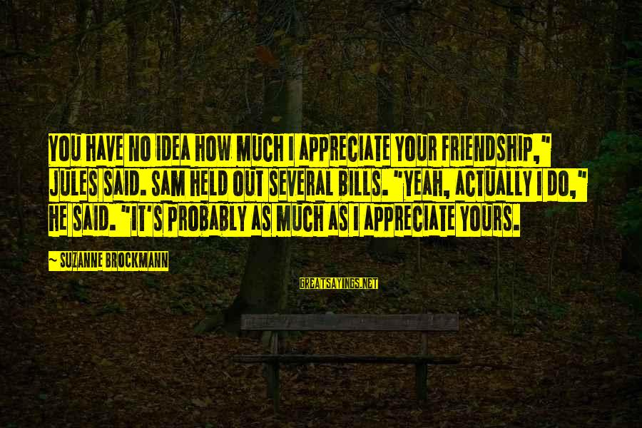 "I Appreciate Your Friendship Sayings By Suzanne Brockmann: You have no idea how much I appreciate your friendship,"" Jules said. Sam held out"