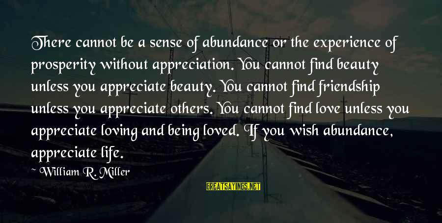 I Appreciate Your Friendship Sayings By William R. Miller: There cannot be a sense of abundance or the experience of prosperity without appreciation. You
