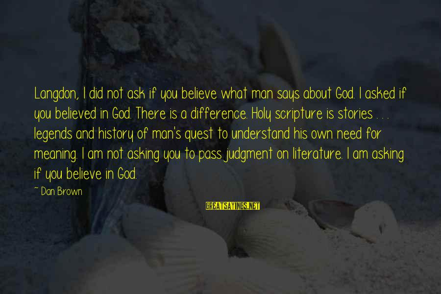 I Asked God For You Sayings By Dan Brown: Langdon, I did not ask if you believe what man says about God. I asked