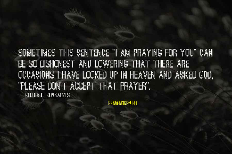 """I Asked God For You Sayings By Gloria D. Gonsalves: Sometimes this sentence """"I am praying for you"""" can be so dishonest and lowering that"""