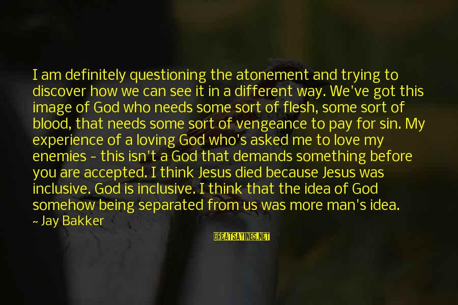 I Asked God For You Sayings By Jay Bakker: I am definitely questioning the atonement and trying to discover how we can see it