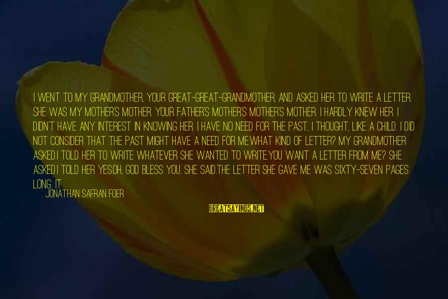 I Asked God For You Sayings By Jonathan Safran Foer: I went to my grandmother, your great-great-grandmother, and asked her to write a letter. She
