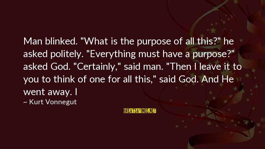 """I Asked God For You Sayings By Kurt Vonnegut: Man blinked. """"What is the purpose of all this?"""" he asked politely. """"Everything must have"""