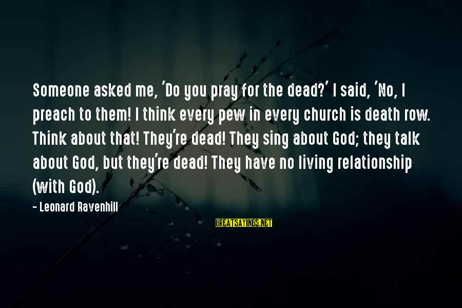 I Asked God For You Sayings By Leonard Ravenhill: Someone asked me, 'Do you pray for the dead?' I said, 'No, I preach to