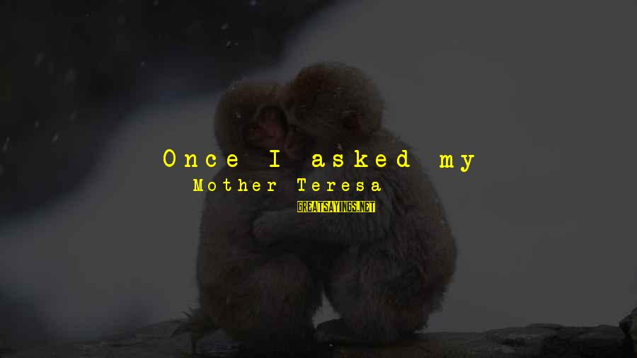 I Asked God For You Sayings By Mother Teresa: Once I asked my counsellor for advice about my vocation. I asked, 'How can I