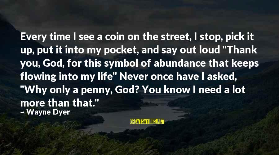 I Asked God For You Sayings By Wayne Dyer: Every time I see a coin on the street, I stop, pick it up, put