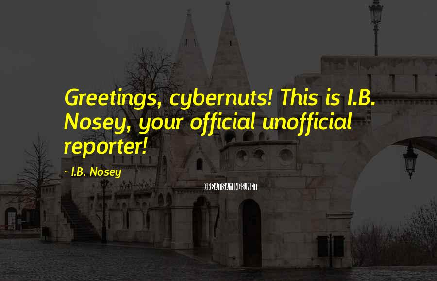 I.B. Nosey Sayings: Greetings, cybernuts! This is I.B. Nosey, your official unofficial reporter!