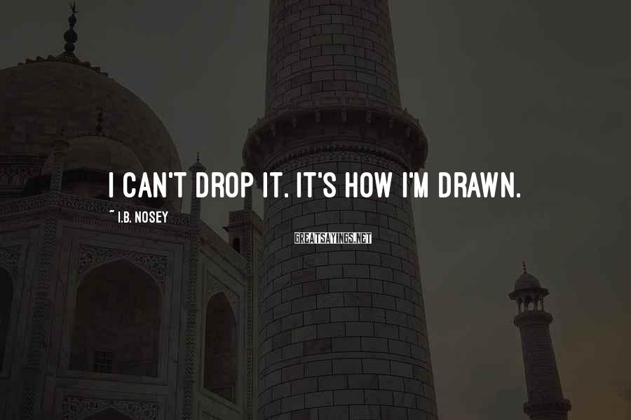 I.B. Nosey Sayings: I can't drop it. It's how I'm drawn.