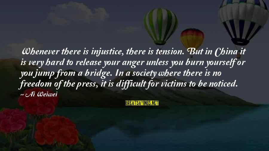 I Burn Bridges Sayings By Ai Weiwei: Whenever there is injustice, there is tension. But in China it is very hard to