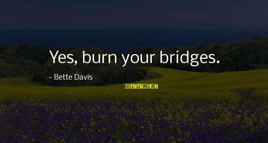 I Burn Bridges Sayings By Bette Davis: Yes, burn your bridges.