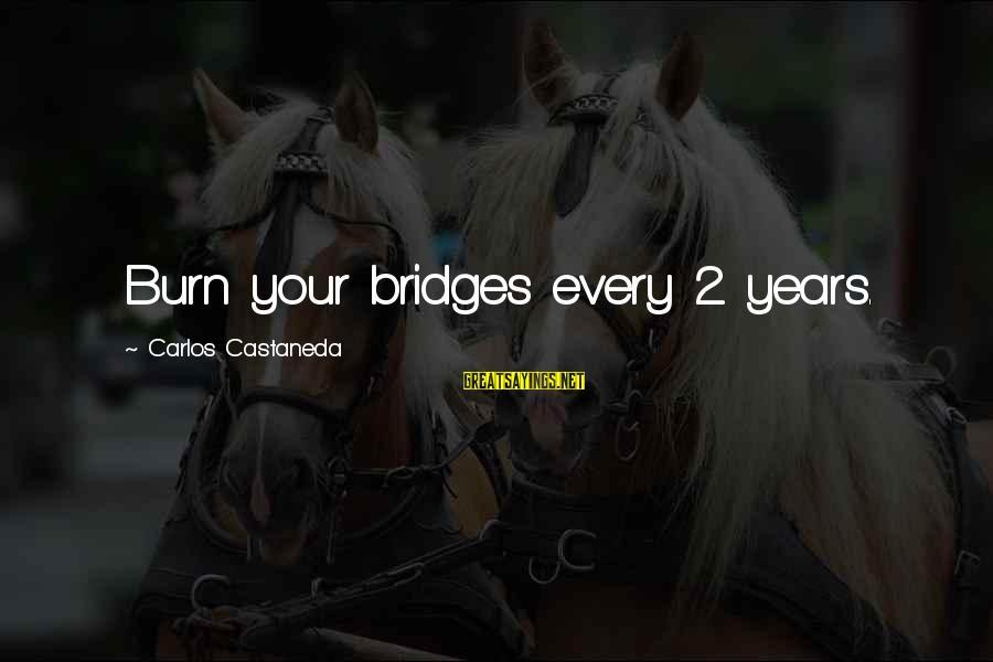 I Burn Bridges Sayings By Carlos Castaneda: Burn your bridges every 2 years.