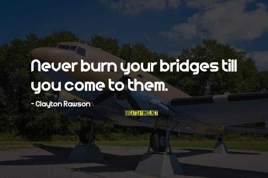 I Burn Bridges Sayings By Clayton Rawson: Never burn your bridges till you come to them.