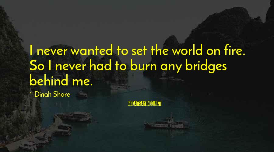 I Burn Bridges Sayings By Dinah Shore: I never wanted to set the world on fire. So I never had to burn