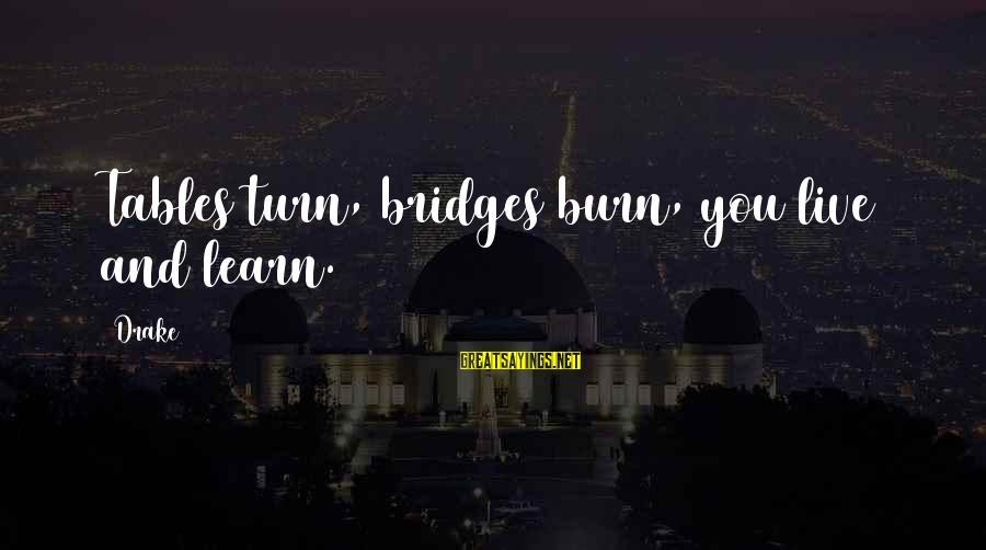I Burn Bridges Sayings By Drake: Tables turn, bridges burn, you live and learn.