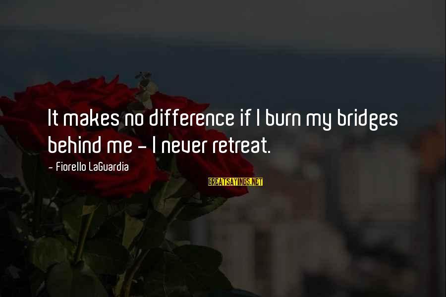 I Burn Bridges Sayings By Fiorello LaGuardia: It makes no difference if I burn my bridges behind me - I never retreat.