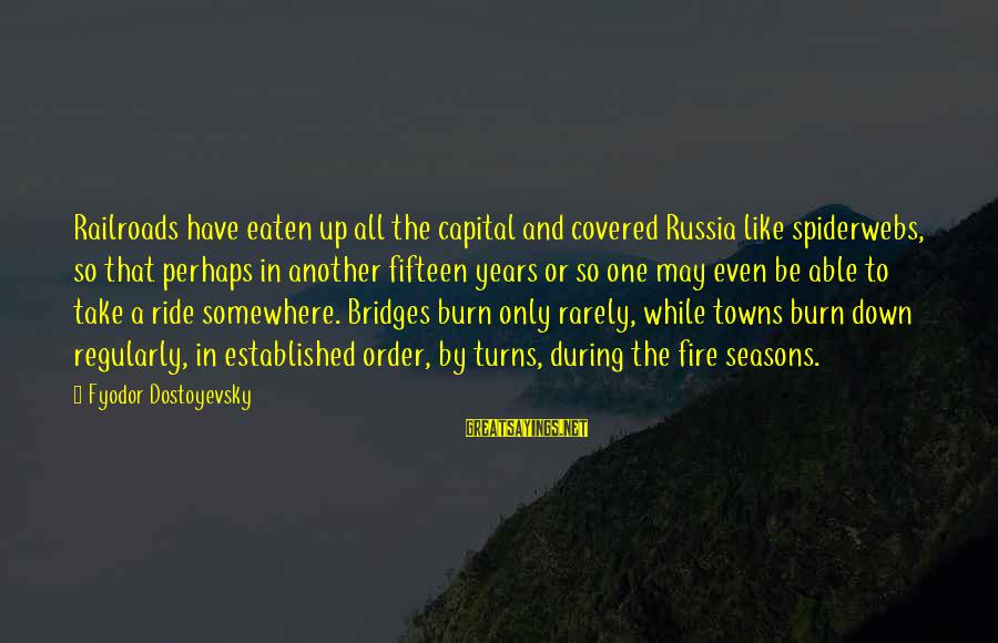 I Burn Bridges Sayings By Fyodor Dostoyevsky: Railroads have eaten up all the capital and covered Russia like spiderwebs, so that perhaps