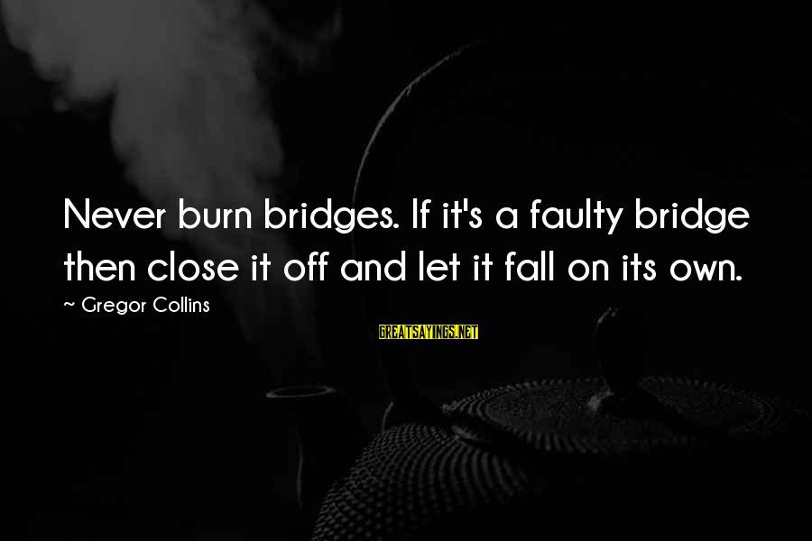 I Burn Bridges Sayings By Gregor Collins: Never burn bridges. If it's a faulty bridge then close it off and let it
