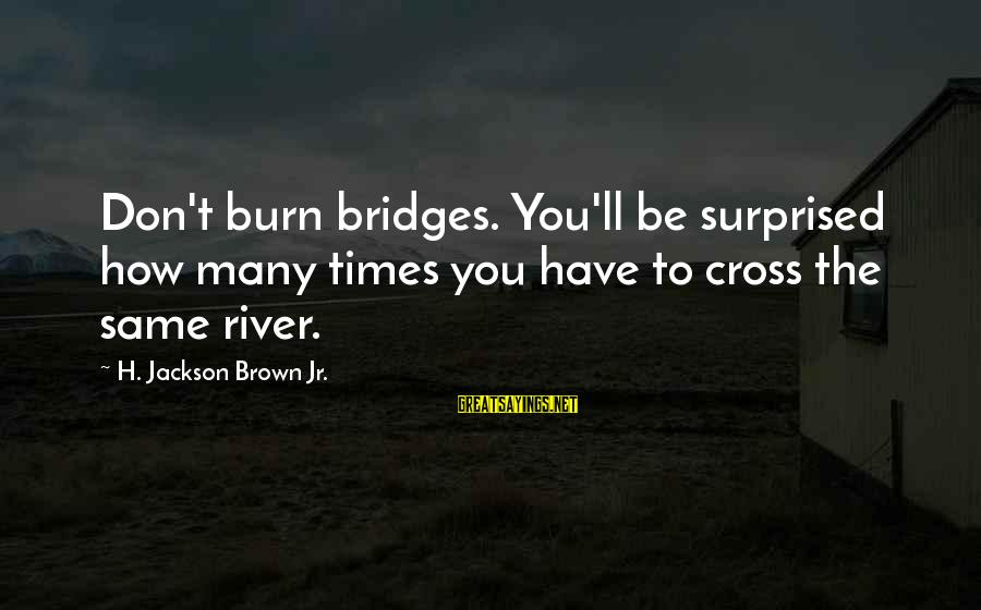 I Burn Bridges Sayings By H. Jackson Brown Jr.: Don't burn bridges. You'll be surprised how many times you have to cross the same