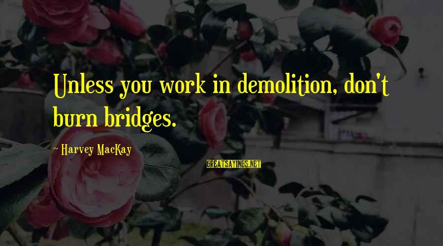 I Burn Bridges Sayings By Harvey MacKay: Unless you work in demolition, don't burn bridges.