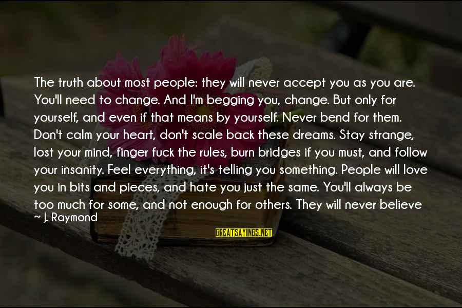 I Burn Bridges Sayings By J. Raymond: The truth about most people: they will never accept you as you are. You'll need