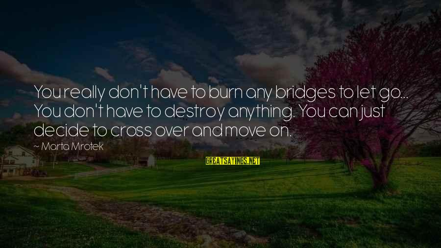 I Burn Bridges Sayings By Marta Mrotek: You really don't have to burn any bridges to let go... You don't have to