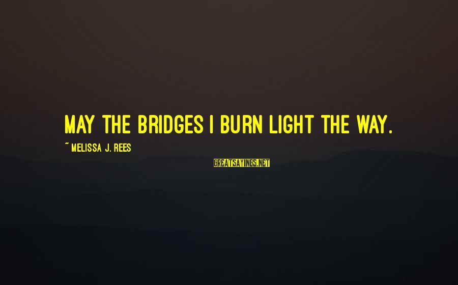 I Burn Bridges Sayings By Melissa J. Rees: May the bridges I burn light the way.